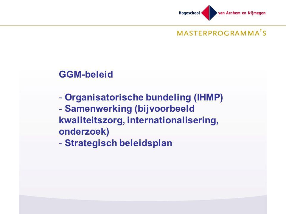 GGM-beleid - Organisatorische bundeling (IHMP) - Samenwerking (bijvoorbeeld kwaliteitszorg, internationalisering, onderzoek) - Strategisch beleidsplan