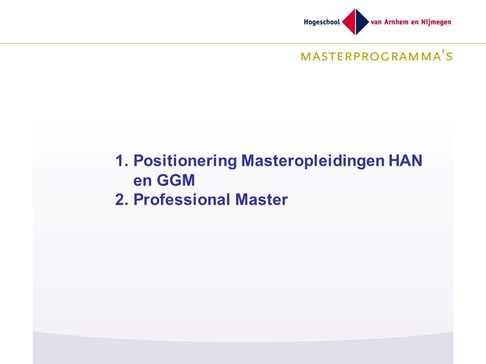 GGGG 1.Positionering Masteropleidingen HAN en GGM 2.Professional Master