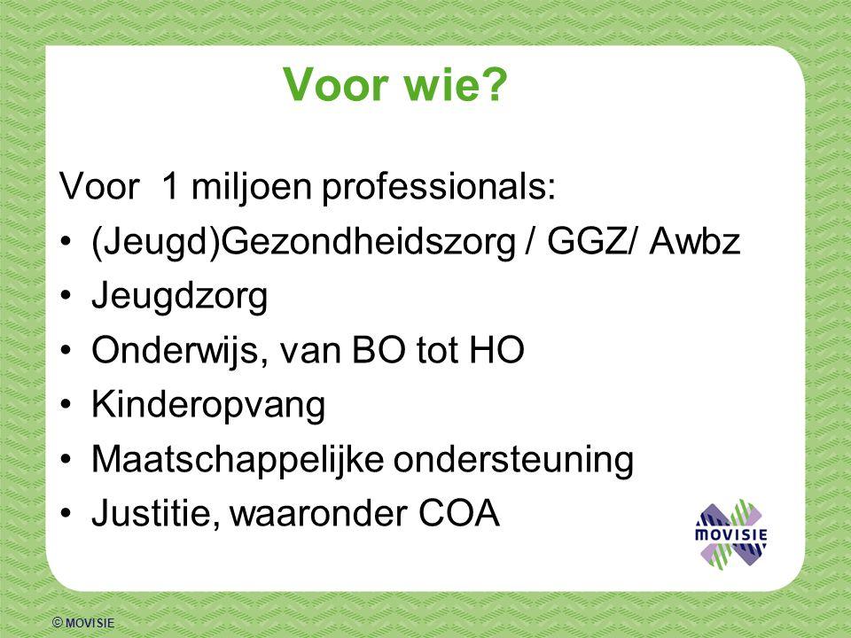 © MOVISIE Voor wie? Voor 1 miljoen professionals: (Jeugd)Gezondheidszorg / GGZ/ Awbz Jeugdzorg Onderwijs, van BO tot HO Kinderopvang Maatschappelijke