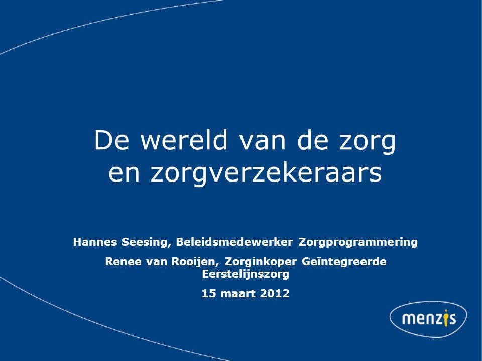 De wereld van de zorg en zorgverzekeraars Hannes Seesing, Beleidsmedewerker Zorgprogrammering Renee van Rooijen, Zorginkoper Geïntegreerde Eerstelijns