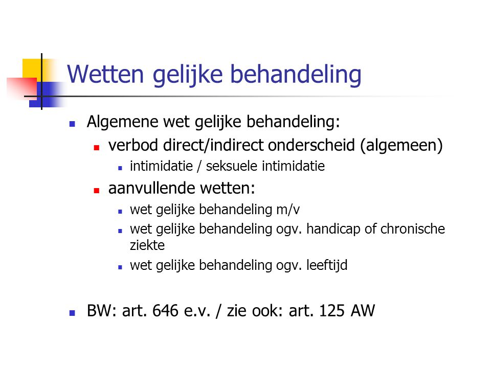 Wetten gelijke behandeling Algemene wet gelijke behandeling: verbod direct/indirect onderscheid (algemeen) intimidatie / seksuele intimidatie aanvullende wetten: wet gelijke behandeling m/v wet gelijke behandeling ogv.