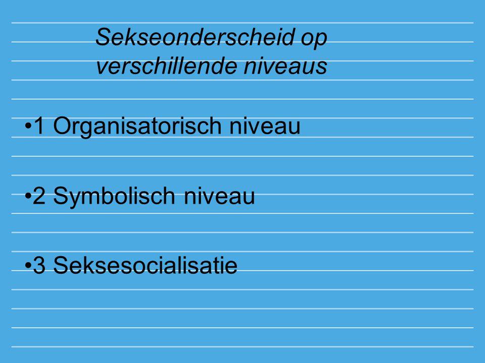 Sekseonderscheid op verschillende niveaus 1 Organisatorisch niveau 2 Symbolisch niveau 3 Seksesocialisatie