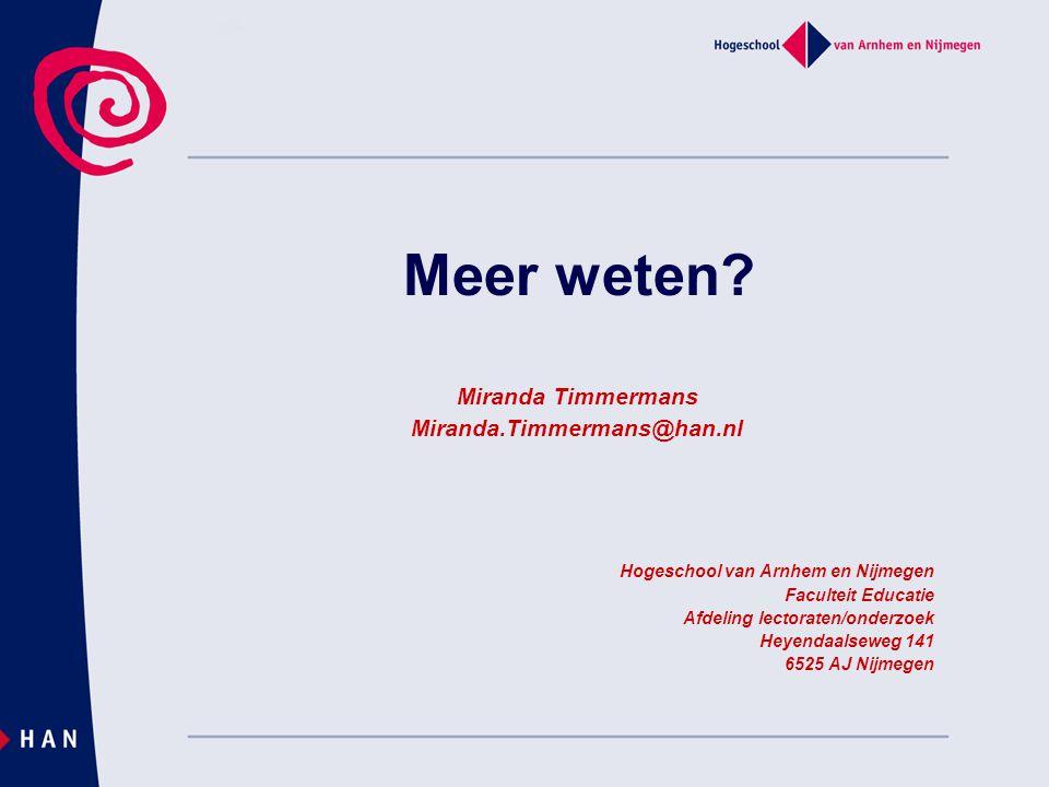 Meer weten? Miranda Timmermans Miranda.Timmermans@han.nl Hogeschool van Arnhem en Nijmegen Faculteit Educatie Afdeling lectoraten/onderzoek Heyendaals