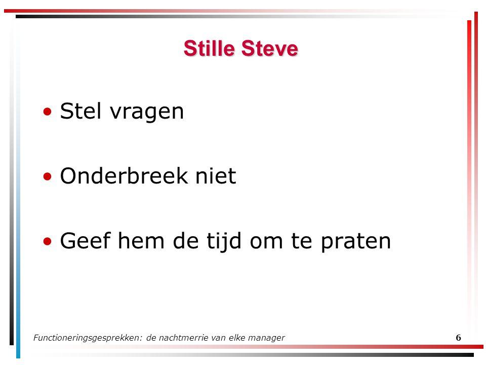 Functioneringsgesprekken: de nachtmerrie van elke manager6 Stille Steve Stel vragen Onderbreek niet Geef hem de tijd om te praten