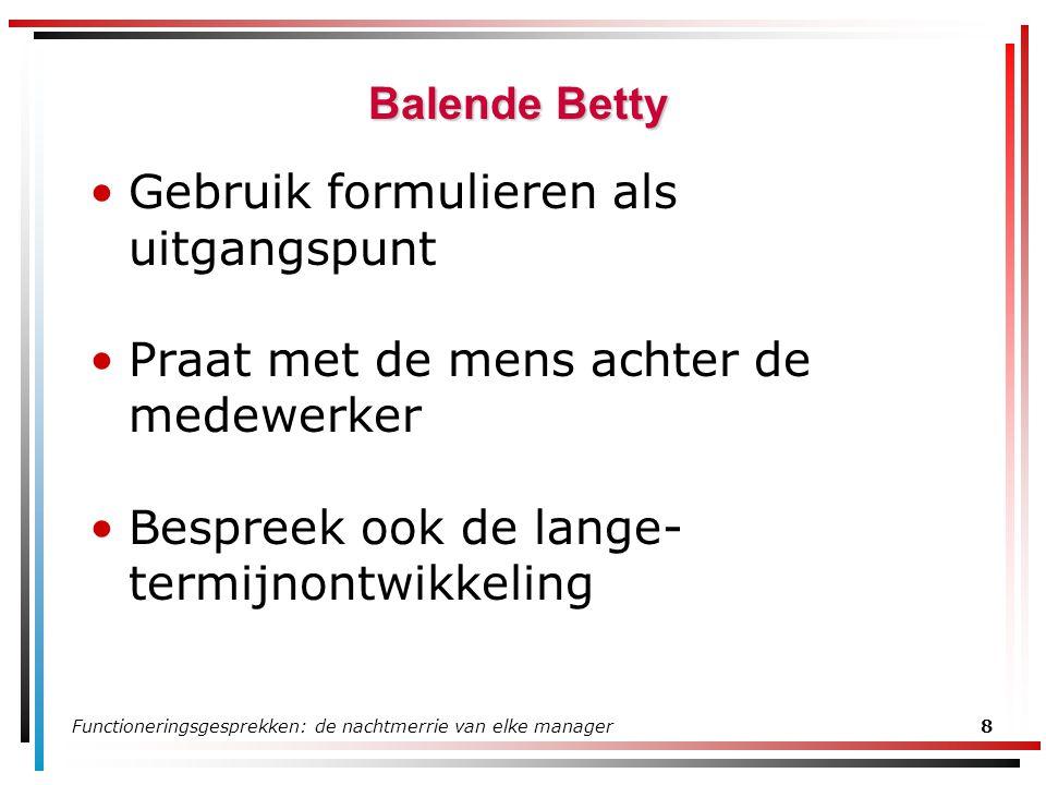 Functioneringsgesprekken: de nachtmerrie van elke manager8 Balende Betty Gebruik formulieren als uitgangspunt Praat met de mens achter de medewerker Bespreek ook de lange- termijnontwikkeling
