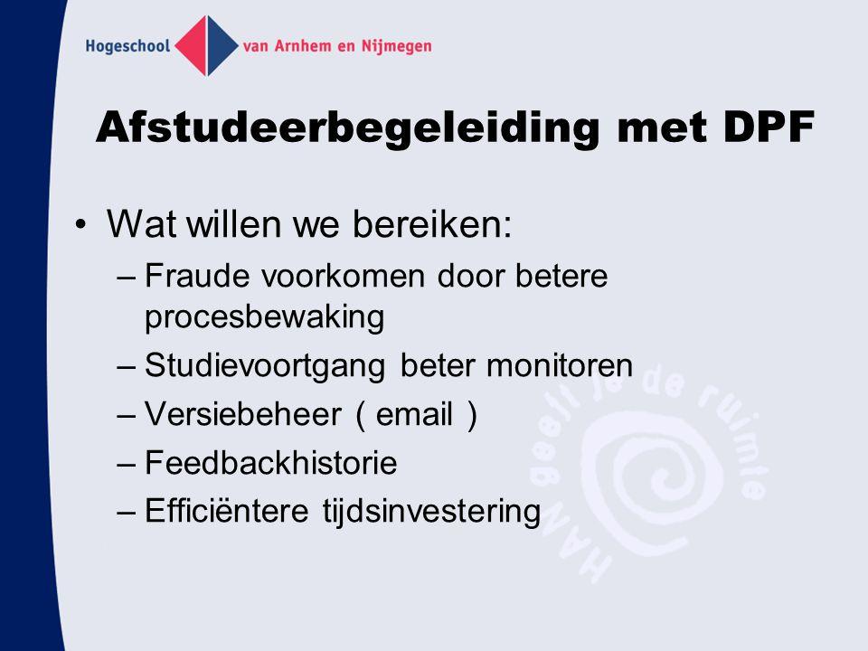 Afstudeerbegeleiding met DPF Wat willen we bereiken: –Fraude voorkomen door betere procesbewaking –Studievoortgang beter monitoren –Versiebeheer ( email ) –Feedbackhistorie –Efficiëntere tijdsinvestering