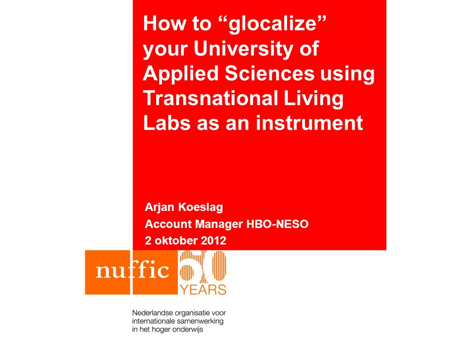 "How to ""glocalize"" your University of Applied Sciences using Transnational Living Labs as an instrument Arjan Koeslag Account Manager HBO-NESO 2 oktob"