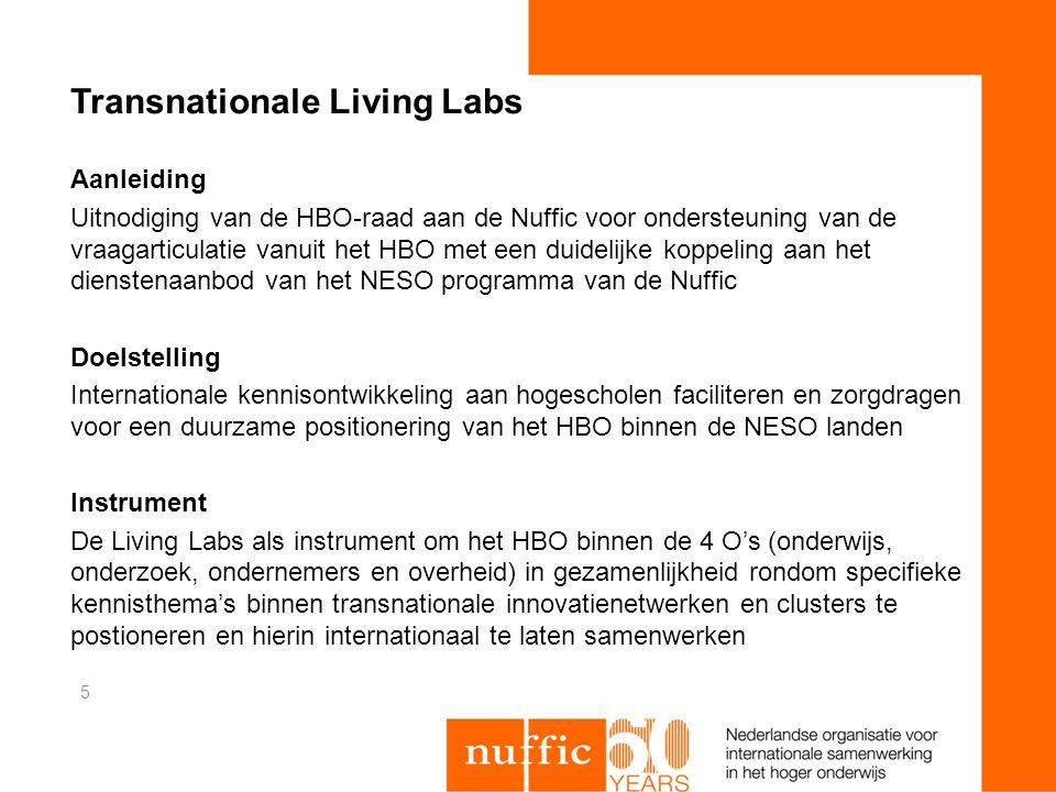 Transnationale Living Labs Aanleiding Uitnodiging van de HBO-raad aan de Nuffic voor ondersteuning van de vraagarticulatie vanuit het HBO met een duidelijke koppeling aan het dienstenaanbod van het NESO programma van de Nuffic Doelstelling Internationale kennisontwikkeling aan hogescholen faciliteren en zorgdragen voor een duurzame positionering van het HBO binnen de NESO landen Instrument De Living Labs als instrument om het HBO binnen de 4 O's (onderwijs, onderzoek, ondernemers en overheid) in gezamenlijkheid rondom specifieke kennisthema's binnen transnationale innovatienetwerken en clusters te postioneren en hierin internationaal te laten samenwerken 5