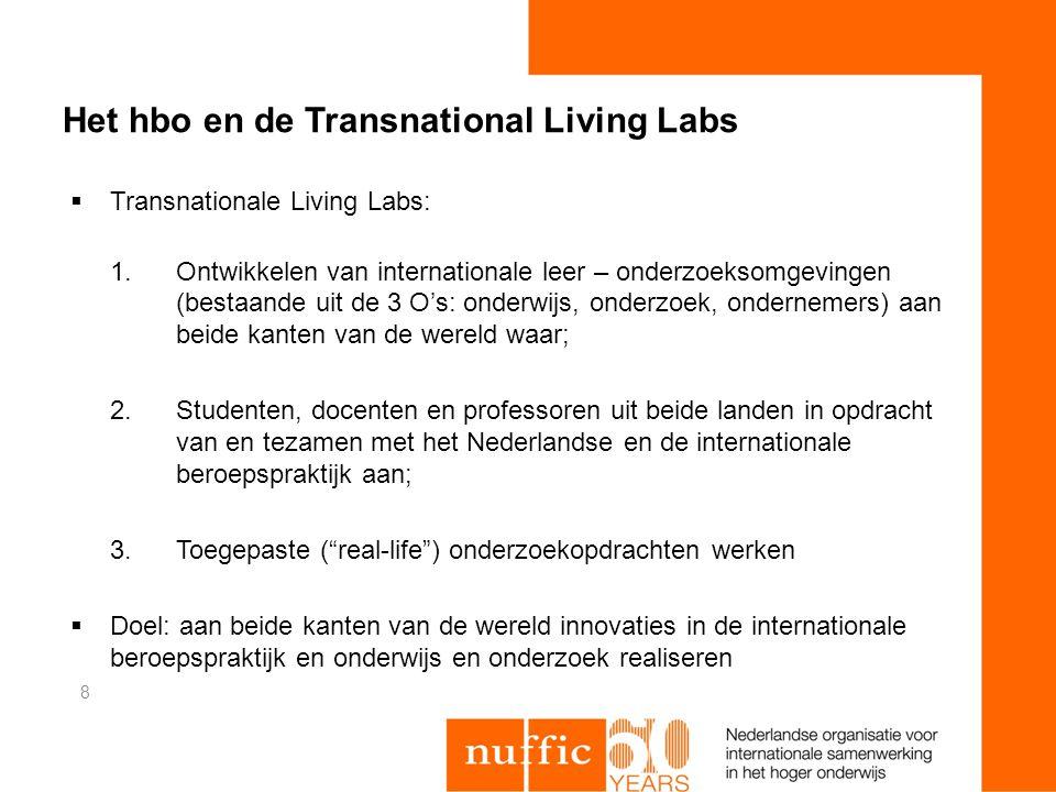 Het hbo en de Transnational Living Labs  Transnationale Living Labs: 1.Ontwikkelen van internationale leer – onderzoeksomgevingen (bestaande uit de 3 O's: onderwijs, onderzoek, ondernemers) aan beide kanten van de wereld waar; 2.Studenten, docenten en professoren uit beide landen in opdracht van en tezamen met het Nederlandse en de internationale beroepspraktijk aan; 3.Toegepaste ( real-life ) onderzoekopdrachten werken  Doel: aan beide kanten van de wereld innovaties in de internationale beroepspraktijk en onderwijs en onderzoek realiseren 8