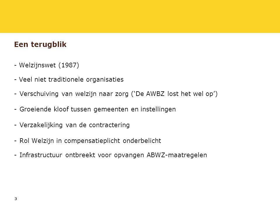 333 Een terugblik - Welzijnswet (1987) - Veel niet traditionele organisaties -Verschuiving van welzijn naar zorg ('De AWBZ lost het wel op') -Groeiende kloof tussen gemeenten en instellingen -Verzakelijking van de contractering -Rol Welzijn in compensatieplicht onderbelicht -Infrastructuur ontbreekt voor opvangen ABWZ-maatregelen
