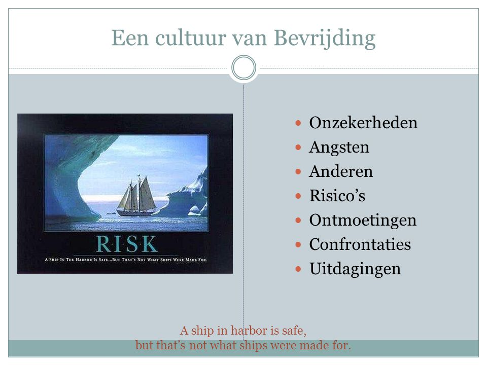 Een cultuur van Bevrijding A ship in harbor is safe, but that's not what ships were made for. Onzekerheden Angsten Anderen Risico's Ontmoetingen Confr
