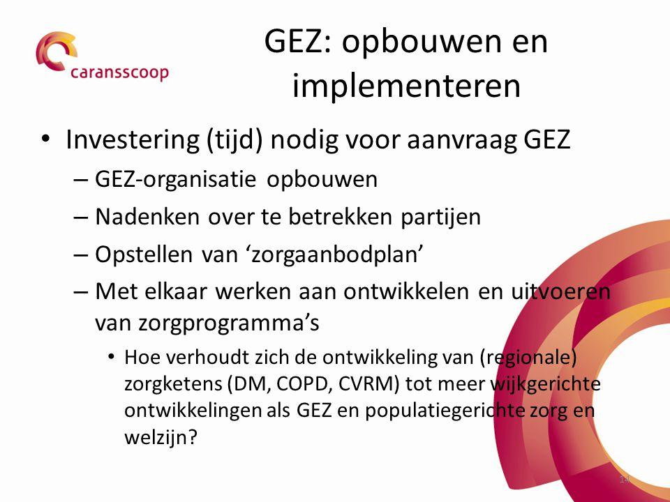 14 GEZ: opbouwen en implementeren Investering (tijd) nodig voor aanvraag GEZ – GEZ-organisatie opbouwen – Nadenken over te betrekken partijen – Opstellen van 'zorgaanbodplan' – Met elkaar werken aan ontwikkelen en uitvoeren van zorgprogramma's Hoe verhoudt zich de ontwikkeling van (regionale) zorgketens (DM, COPD, CVRM) tot meer wijkgerichte ontwikkelingen als GEZ en populatiegerichte zorg en welzijn?