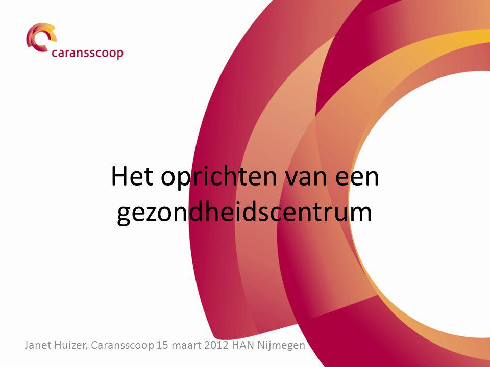 Het oprichten van een gezondheidscentrum Janet Huizer, Caransscoop 15 maart 2012 HAN Nijmegen