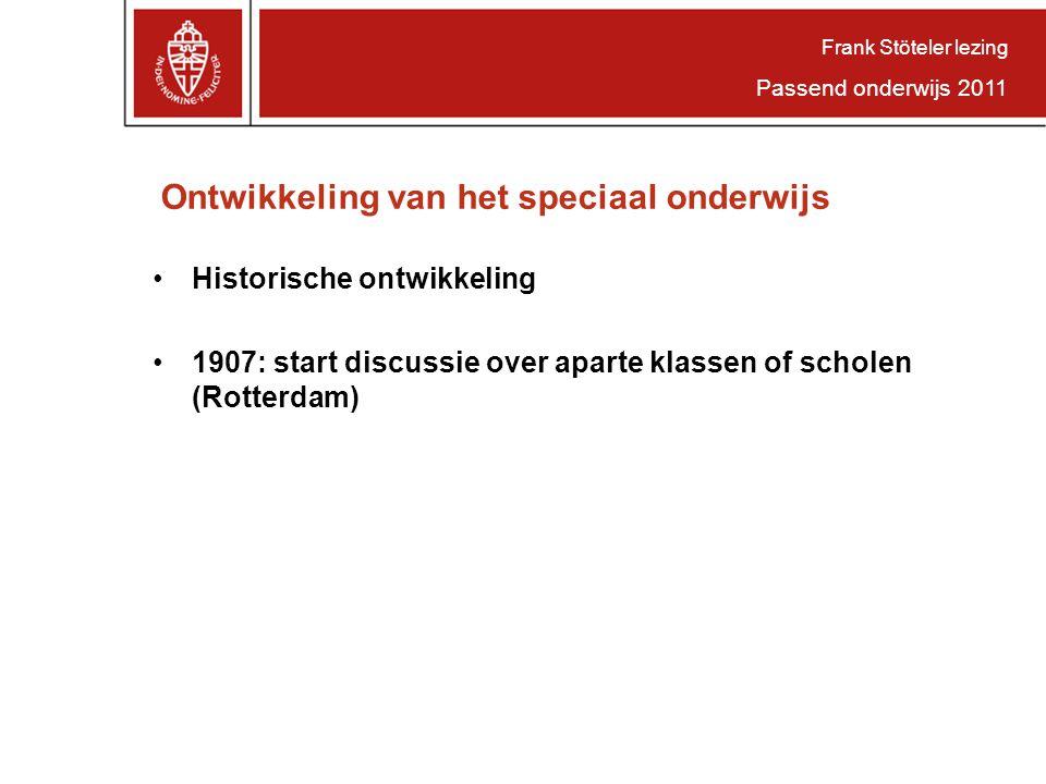 Ontwikkeling van het speciaal onderwijs Historische ontwikkeling 1907: start discussie over aparte klassen of scholen (Rotterdam) Frank Stöteler lezing Passend onderwijs 2011