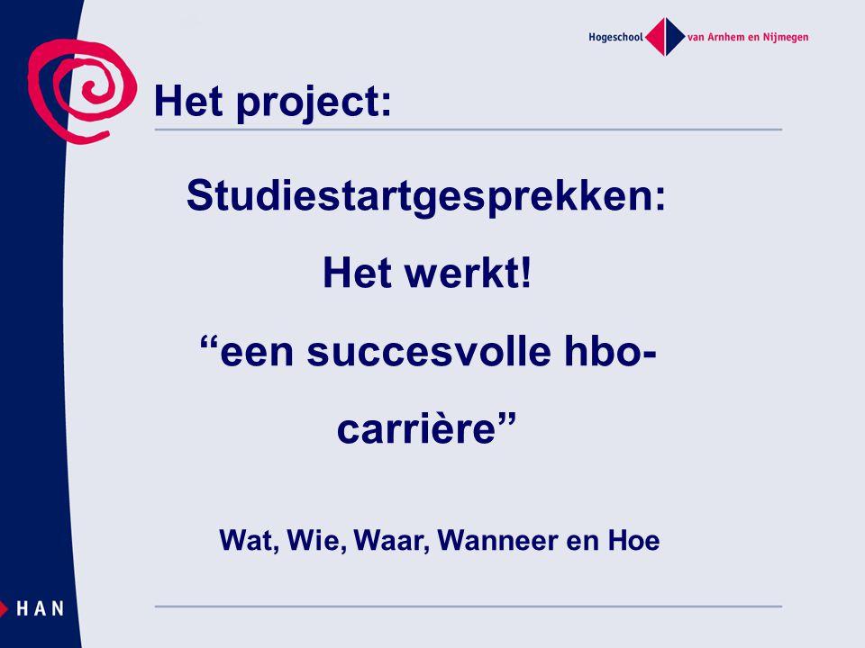 """Het project: Studiestartgesprekken: Het werkt! """"een succesvolle hbo- carrière"""" Wat, Wie, Waar, Wanneer en Hoe"""