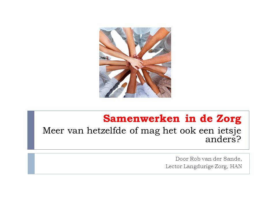 Door Rob van der Sande, Lector Langdurige Zorg, HAN Samenwerken in de Zorg Meer van hetzelfde of mag het ook een ietsje anders