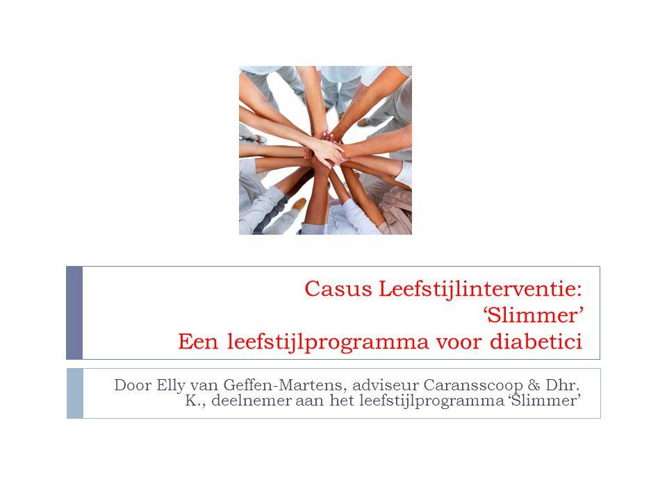 Casus Leefstijlinterventie: 'Slimmer' Een leefstijlprogramma voor diabetici Door Elly van Geffen-Martens, adviseur Caransscoop & Dhr. K., deelnemer aa