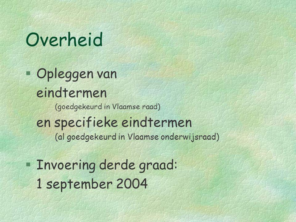 Overheid §Opleggen van eindtermen (goedgekeurd in Vlaamse raad) en specifieke eindtermen (al goedgekeurd in Vlaamse onderwijsraad) §Invoering derde gr