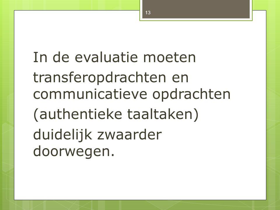 In de evaluatie moeten transferopdrachten en communicatieve opdrachten (authentieke taaltaken) duidelijk zwaarder doorwegen. 13