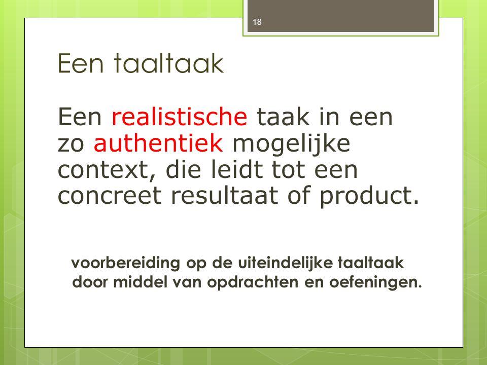 Een taaltaak Een realistische taak in een zo authentiek mogelijke context, die leidt tot een concreet resultaat of product. voorbereiding op de uitein