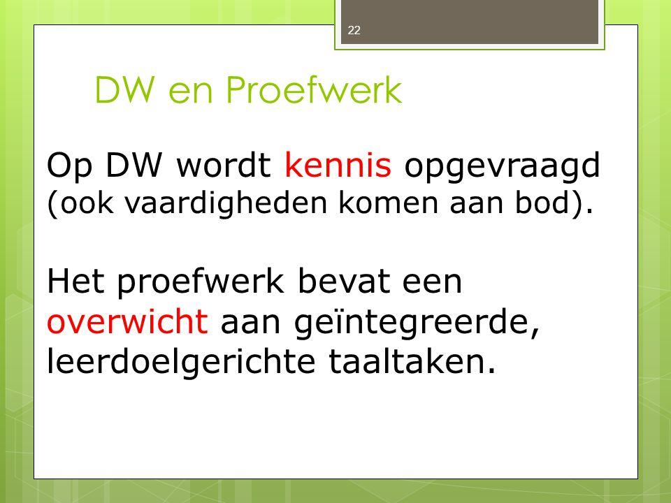 DW en Proefwerk 22 Op DW wordt kennis opgevraagd (ook vaardigheden komen aan bod). Het proefwerk bevat een overwicht aan geïntegreerde, leerdoelgerich