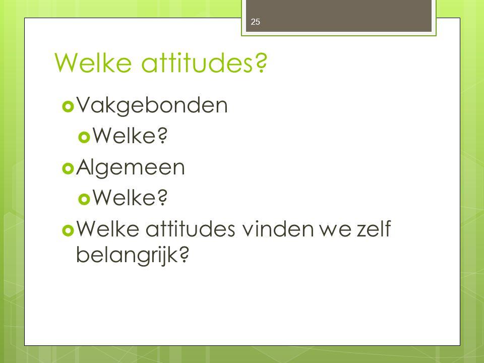 Welke attitudes?  Vakgebonden  Welke?  Algemeen  Welke?  Welke attitudes vinden we zelf belangrijk? 25