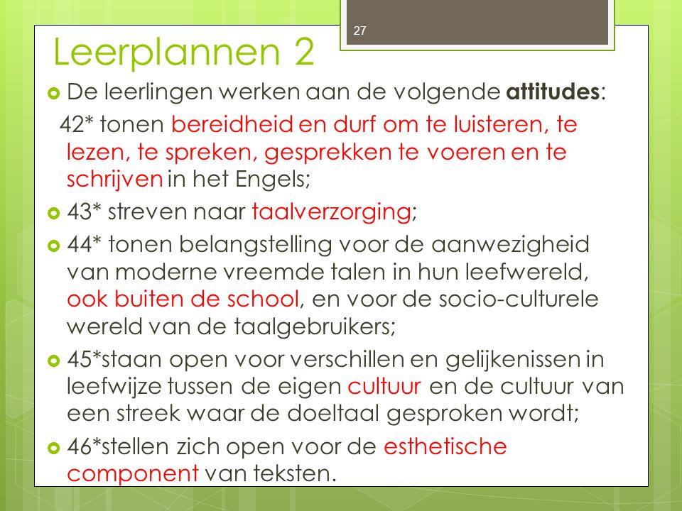 Leerplannen 2  De leerlingen werken aan de volgende attitudes : 42* tonen bereidheid en durf om te luisteren, te lezen, te spreken, gesprekken te voe