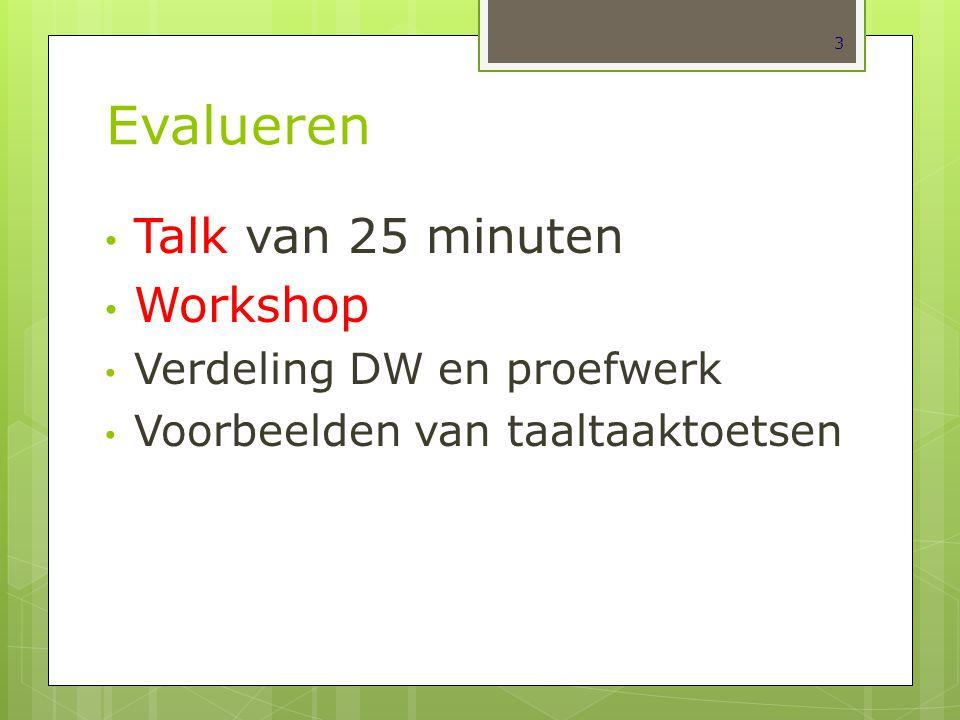 Evalueren Talk van 25 minuten Workshop Verdeling DW en proefwerk Voorbeelden van taaltaaktoetsen 3