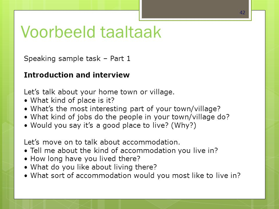 42 Voorbeeld taaltaak Speaking sample task – Part 1 Introduction and interview Let's talk about your home town or village. What kind of place is it? W