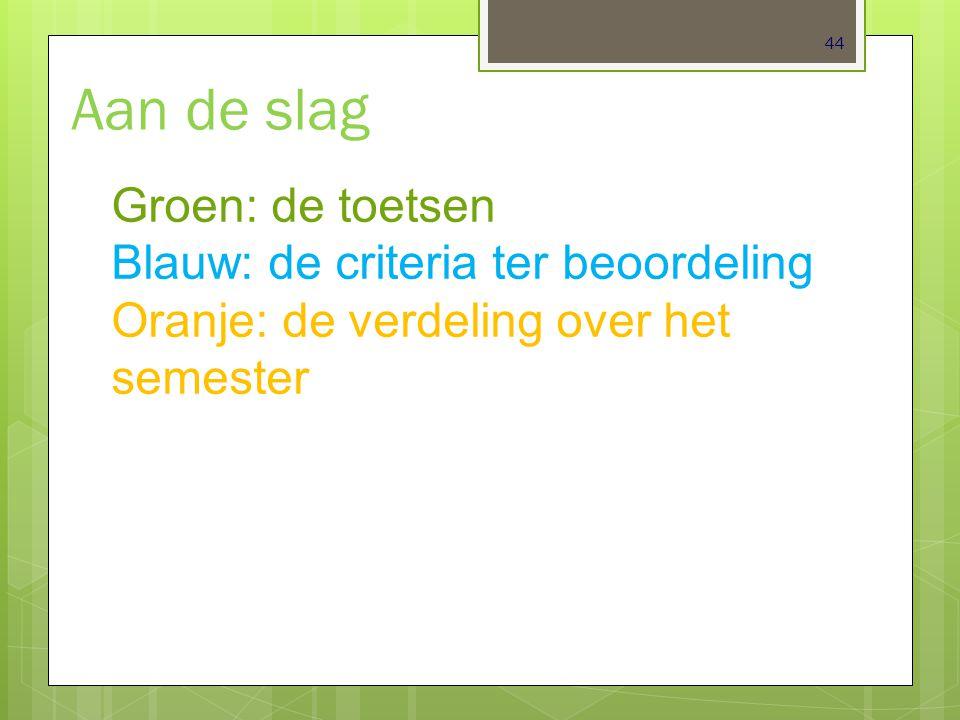 44 Aan de slag Groen: de toetsen Blauw: de criteria ter beoordeling Oranje: de verdeling over het semester