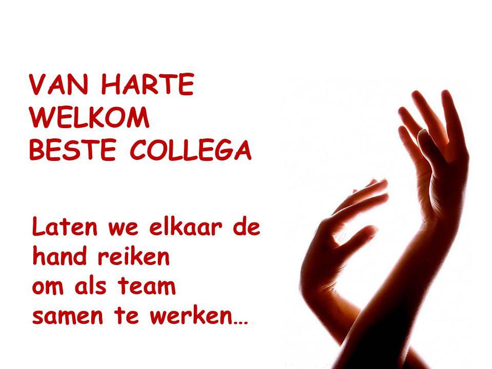 VAN HARTE WELKOM BESTE COLLEGA Laten we elkaar de hand reiken om als team samen te werken…
