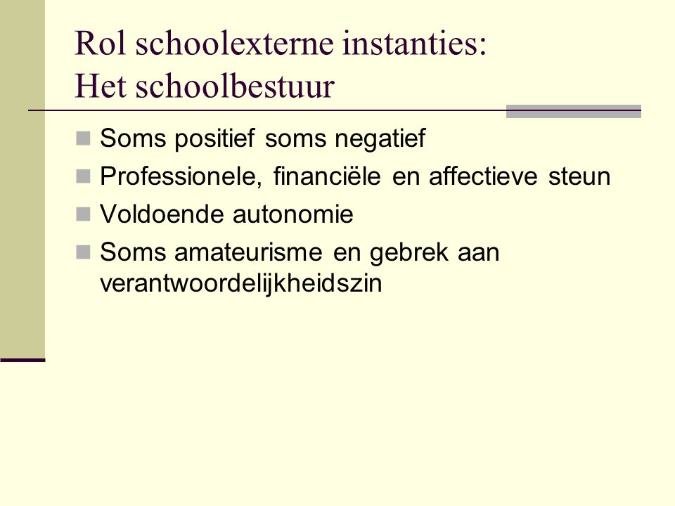 Rol schoolexterne instanties: Het schoolbestuur Soms positief soms negatief Professionele, financiële en affectieve steun Voldoende autonomie Soms ama