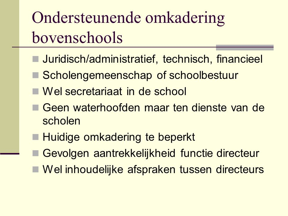 Ondersteunende omkadering bovenschools Juridisch/administratief, technisch, financieel Scholengemeenschap of schoolbestuur Wel secretariaat in de scho