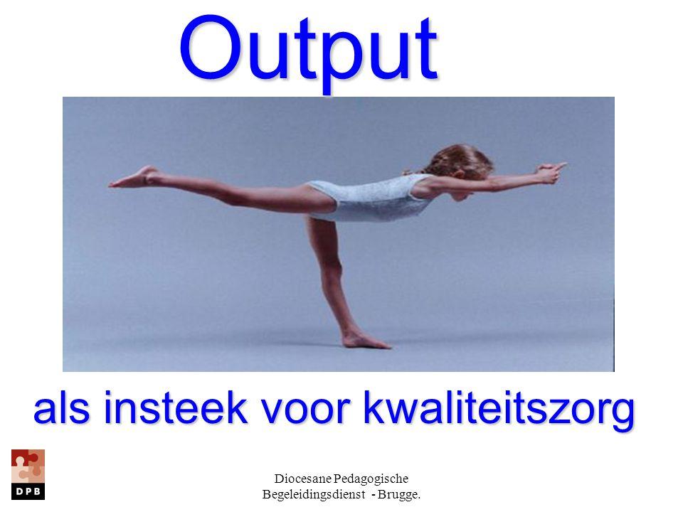 Diocesane Pedagogische Begeleidingsdienst - Brugge. Output Output als insteek voor kwaliteitszorg als insteek voor kwaliteitszorg