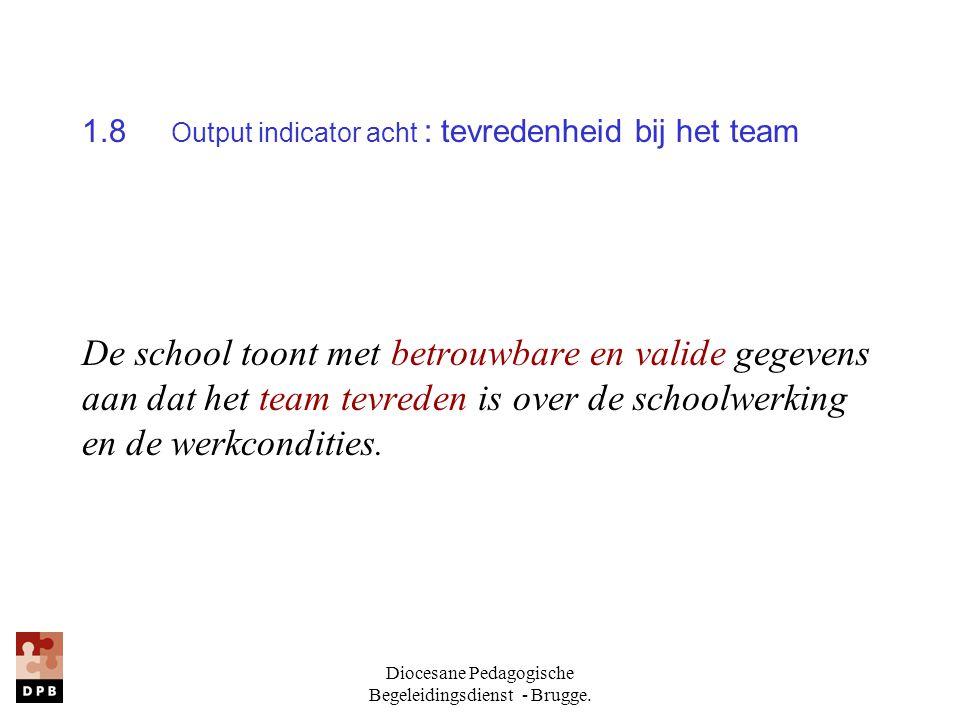 Diocesane Pedagogische Begeleidingsdienst - Brugge. 1.8 Output indicator acht : tevredenheid bij het team De school toont met betrouwbare en valide ge
