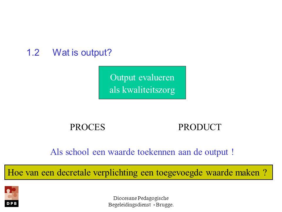 Diocesane Pedagogische Begeleidingsdienst - Brugge. 1.2 Wat is output? Output evalueren als kwaliteitszorg PROCES PRODUCT Als school een waarde toeken