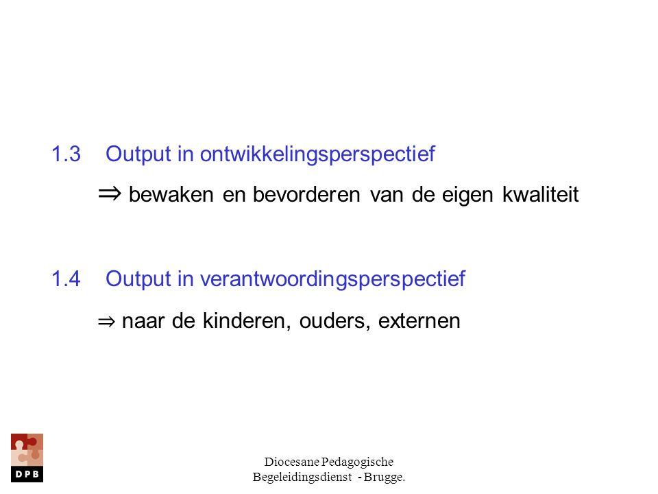 Diocesane Pedagogische Begeleidingsdienst - Brugge. 1.3 Output in ontwikkelingsperspectief ⇒ bewaken en bevorderen van de eigen kwaliteit 1.4 Output i