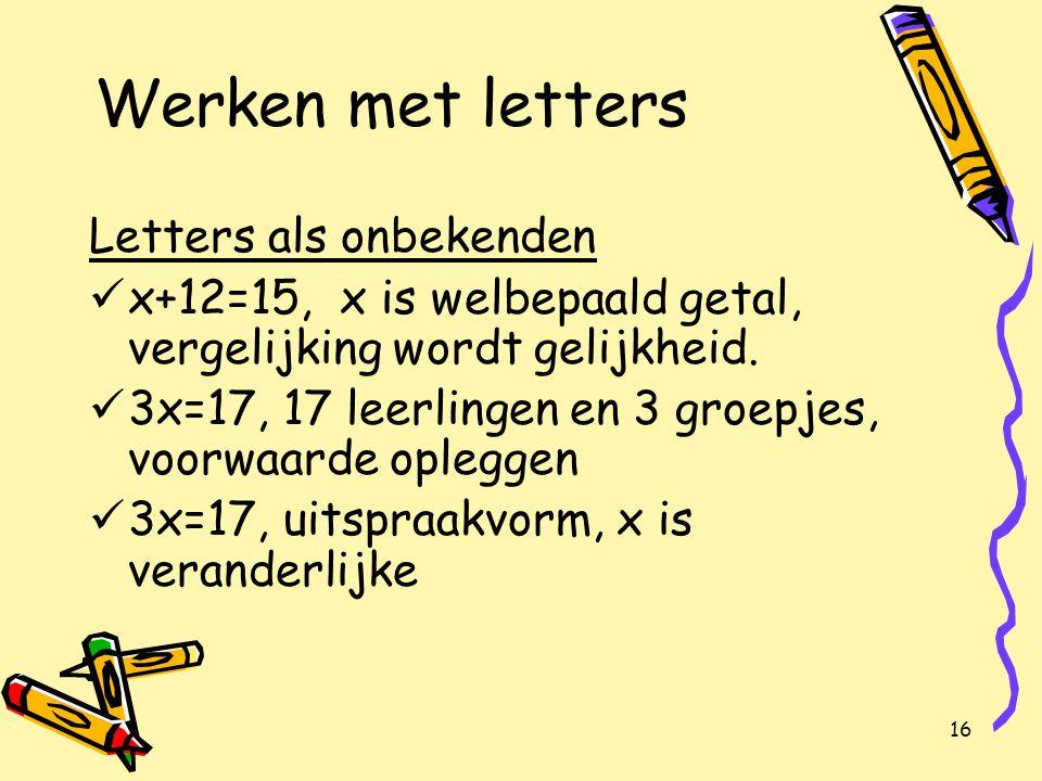 16 Werken met letters Letters als onbekenden x+12=15, x is welbepaald getal, vergelijking wordt gelijkheid.