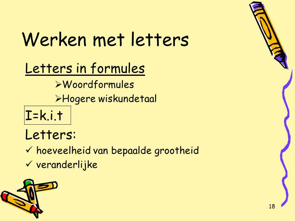 18 Werken met letters Letters in formules  Woordformules  Hogere wiskundetaal I=k.i.t Letters: hoeveelheid van bepaalde grootheid veranderlijke