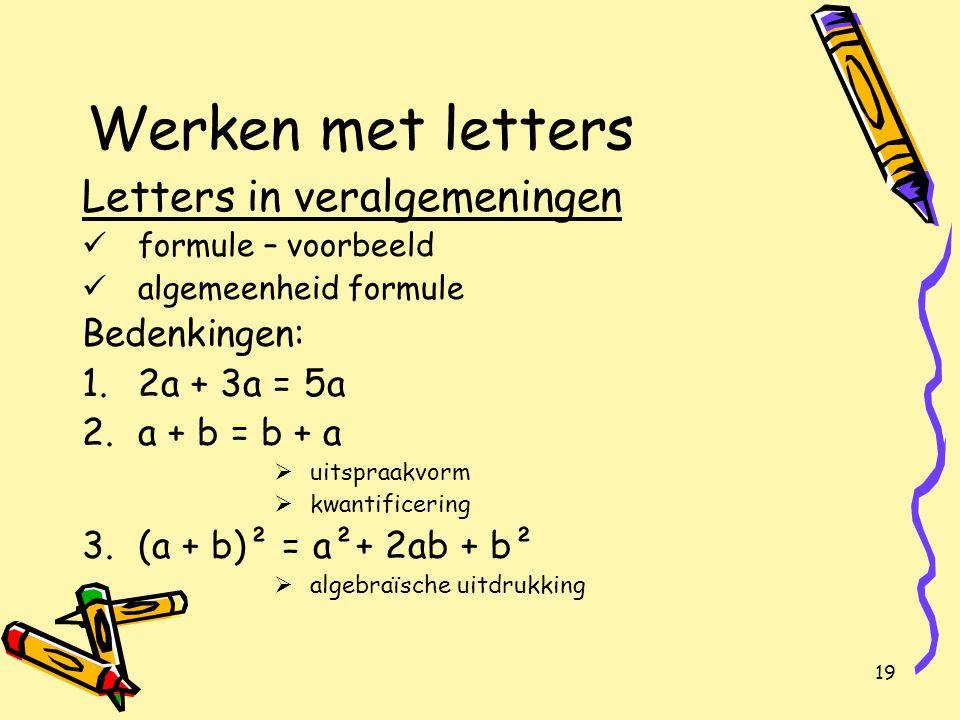19 Werken met letters Letters in veralgemeningen formule – voorbeeld algemeenheid formule Bedenkingen: 1.2a + 3a = 5a 2.a + b = b + a  uitspraakvorm  kwantificering 3.(a + b)² = a²+ 2ab + b²  algebraïsche uitdrukking