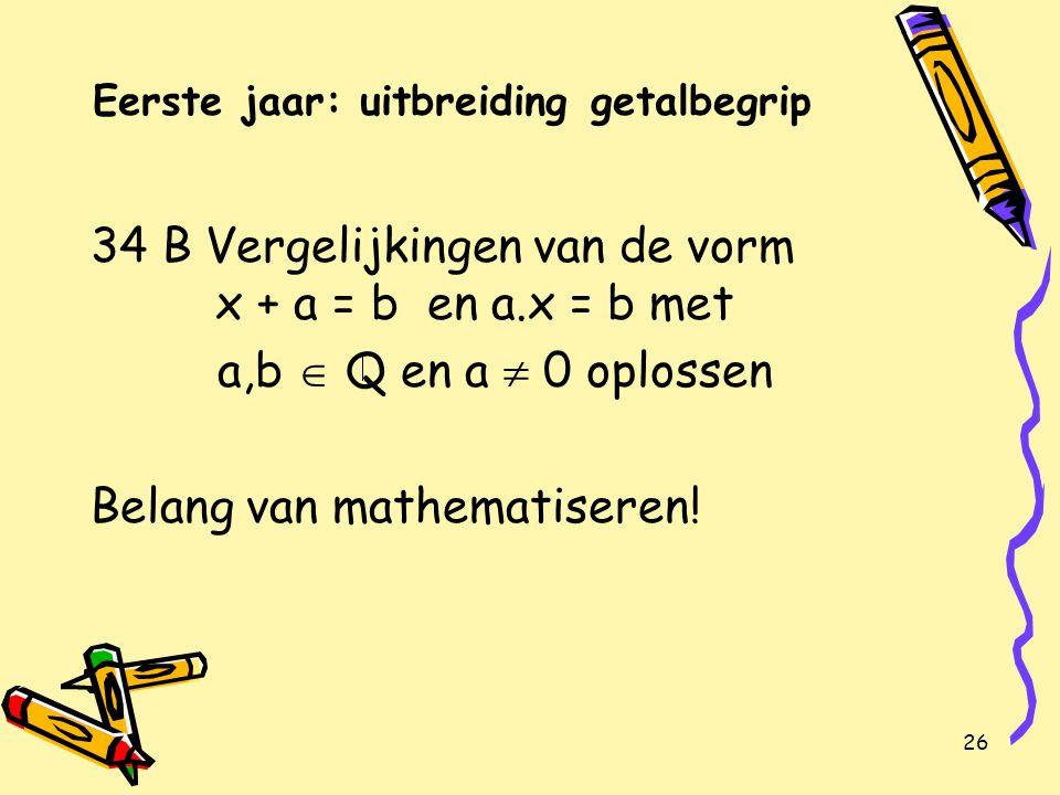 26 Eerste jaar: uitbreiding getalbegrip 34 B Vergelijkingen van de vorm x + a = b en a.x = b met a,b  Q en a  0 oplossen Belang van mathematiseren!