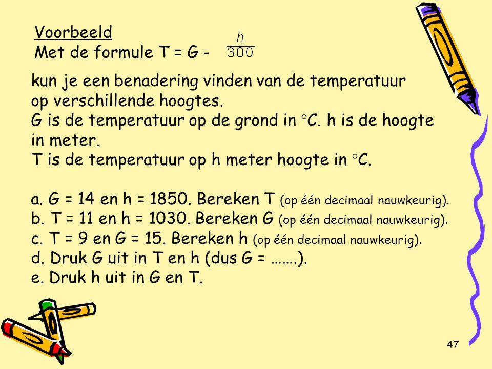 47 Voorbeeld Met de formule T = G - kun je een benadering vinden van de temperatuur op verschillende hoogtes.