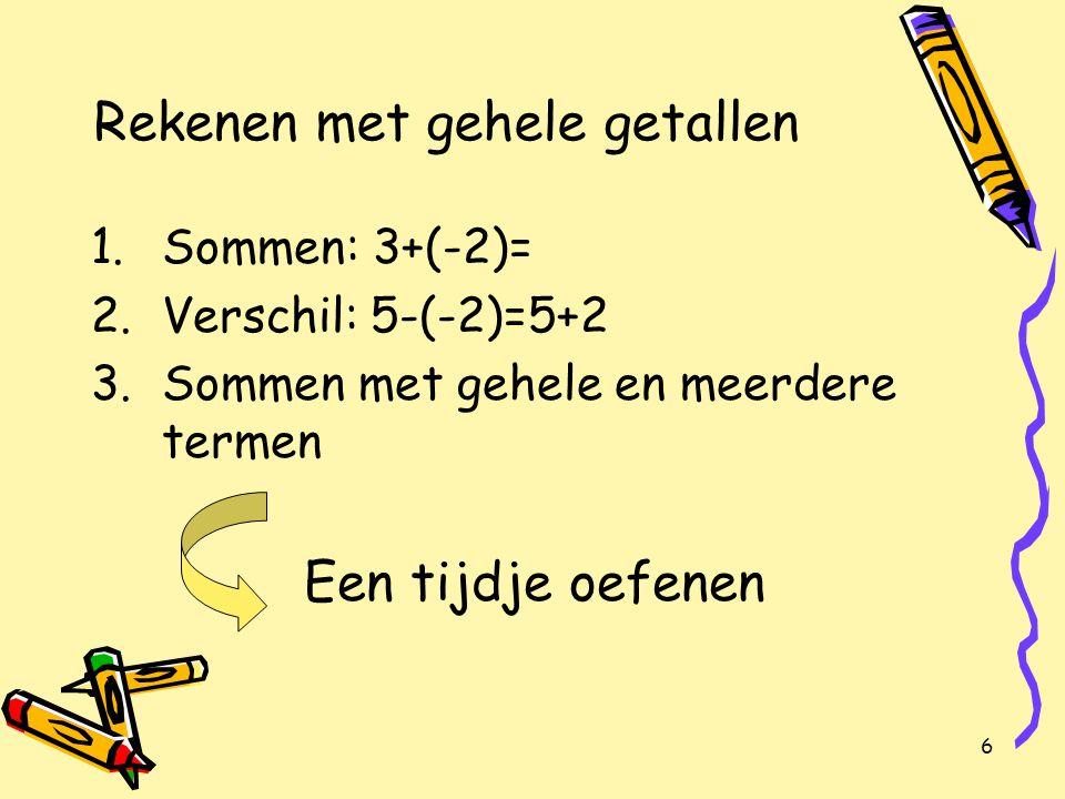 6 Rekenen met gehele getallen 1.Sommen: 3+(-2)= 2.Verschil: 5-(-2)=5+2 3.Sommen met gehele en meerdere termen Een tijdje oefenen