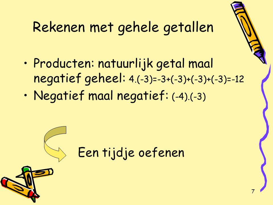 7 Rekenen met gehele getallen Producten: natuurlijk getal maal negatief geheel: 4.(-3)=-3+(-3)+(-3)+(-3)=-12 Negatief maal negatief: (-4).(-3) Een tijdje oefenen