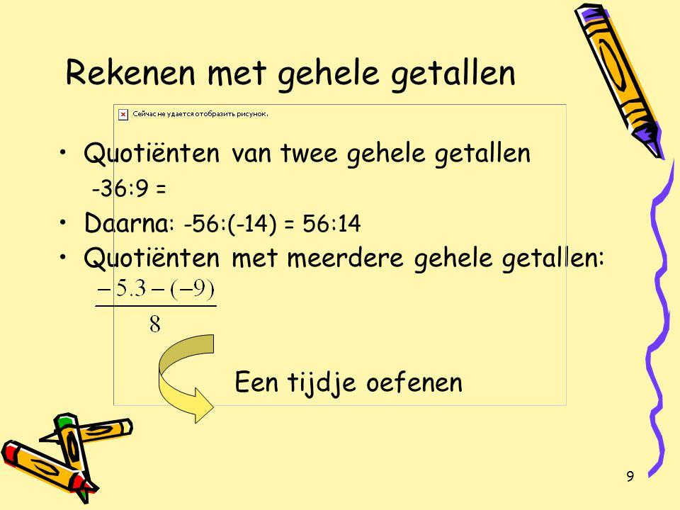 9 Rekenen met gehele getallen Quotiënten van twee gehele getallen -36:9 = Daarna : -56:(-14) = 56:14 Quotiënten met meerdere gehele getallen: Een tijdje oefenen