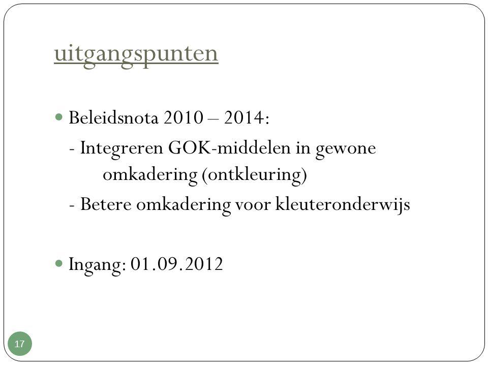 uitgangspunten 17 Beleidsnota 2010 – 2014: - Integreren GOK-middelen in gewone omkadering (ontkleuring) - Betere omkadering voor kleuteronderwijs Inga
