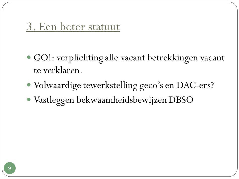 3. Een beter statuut 9 GO!: verplichting alle vacant betrekkingen vacant te verklaren. Volwaardige tewerkstelling geco's en DAC-ers? Vastleggen bekwaa