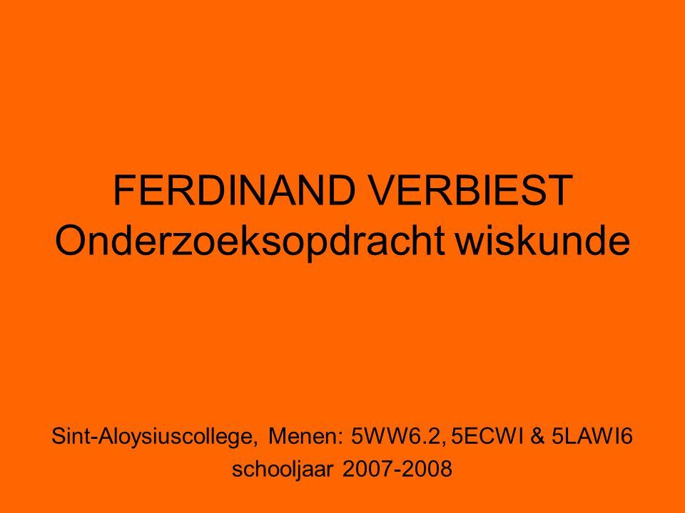 FERDINAND VERBIEST Onderzoeksopdracht wiskunde Sint-Aloysiuscollege, Menen: 5WW6.2, 5ECWI & 5LAWI6 schooljaar 2007-2008