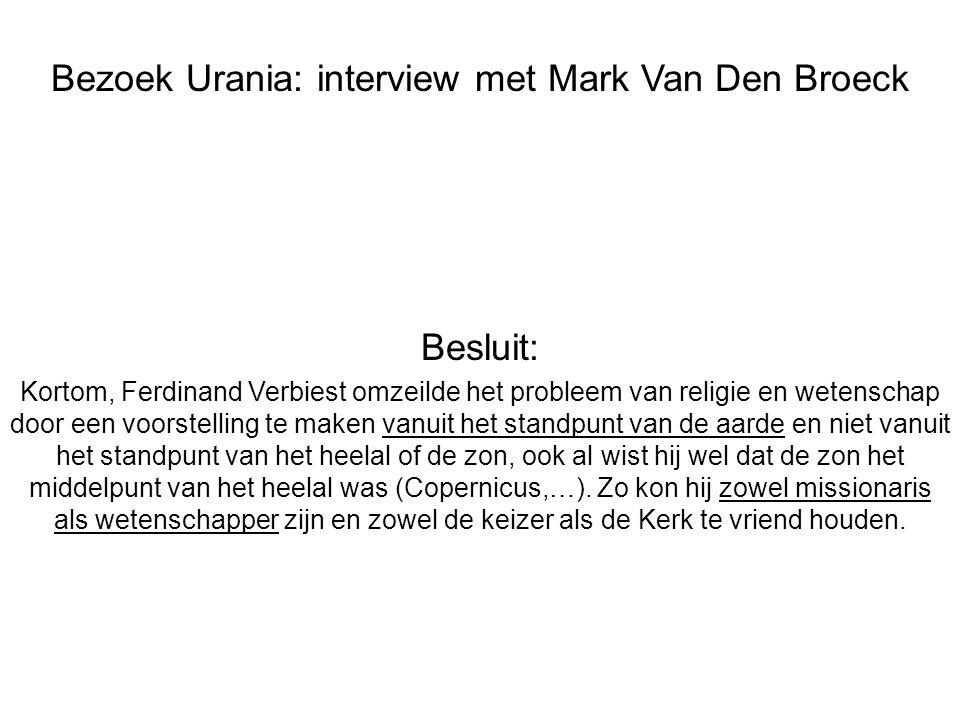 Bezoek Urania: interview met Mark Van Den Broeck Besluit: Kortom, Ferdinand Verbiest omzeilde het probleem van religie en wetenschap door een voorstelling te maken vanuit het standpunt van de aarde en niet vanuit het standpunt van het heelal of de zon, ook al wist hij wel dat de zon het middelpunt van het heelal was (Copernicus,…).