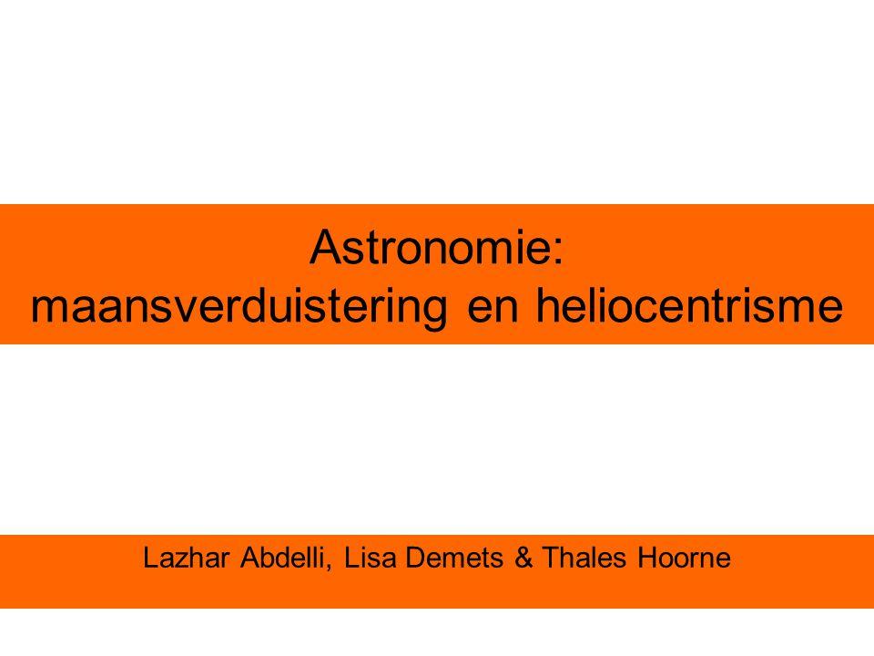 Astronomie: maansverduistering en heliocentrisme Lazhar Abdelli, Lisa Demets & Thales Hoorne